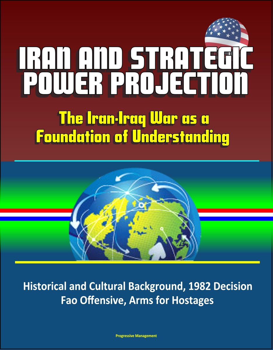 Iran and Strategic Power Projection: The Iran-Iraq War as a Foundation of Understanding - Historical and Cultural Background, 1982 Decision, Fao Offensive, Arms for Hostages