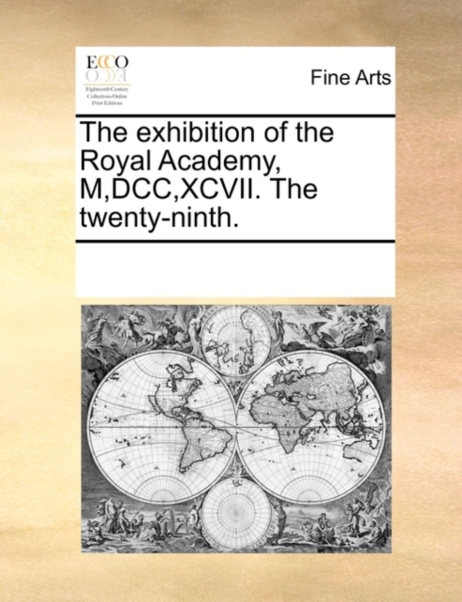 The Exhibition of the Royal Academy, M, DCC, XCVII. the Twenty-Ninth