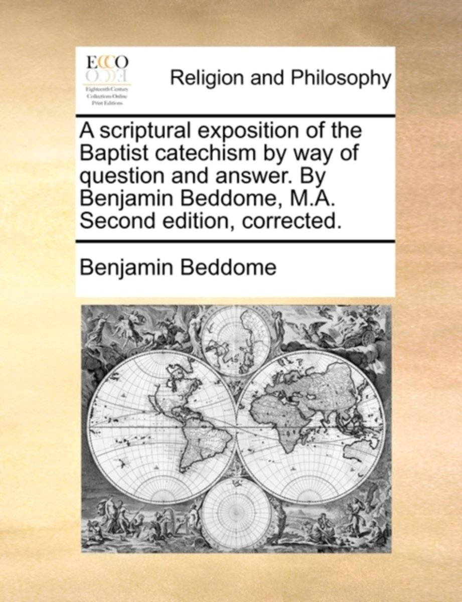 A Scriptural Exposition of the Baptist Catechism by Way of Question and Answer. by Benjamin Beddome, M.A. Second Edition, Corrected
