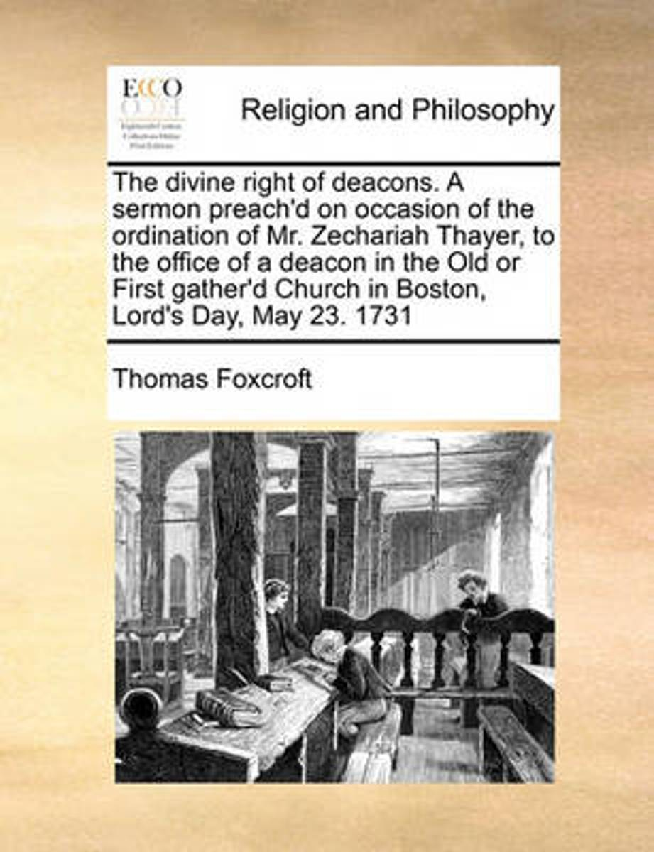 The Divine Right of Deacons. a Sermon Preach'd on Occasion of the Ordination of Mr. Zechariah Thayer, to the Office of a Deacon in the Old or First Gather'd Church in Boston, Lord's Day, May