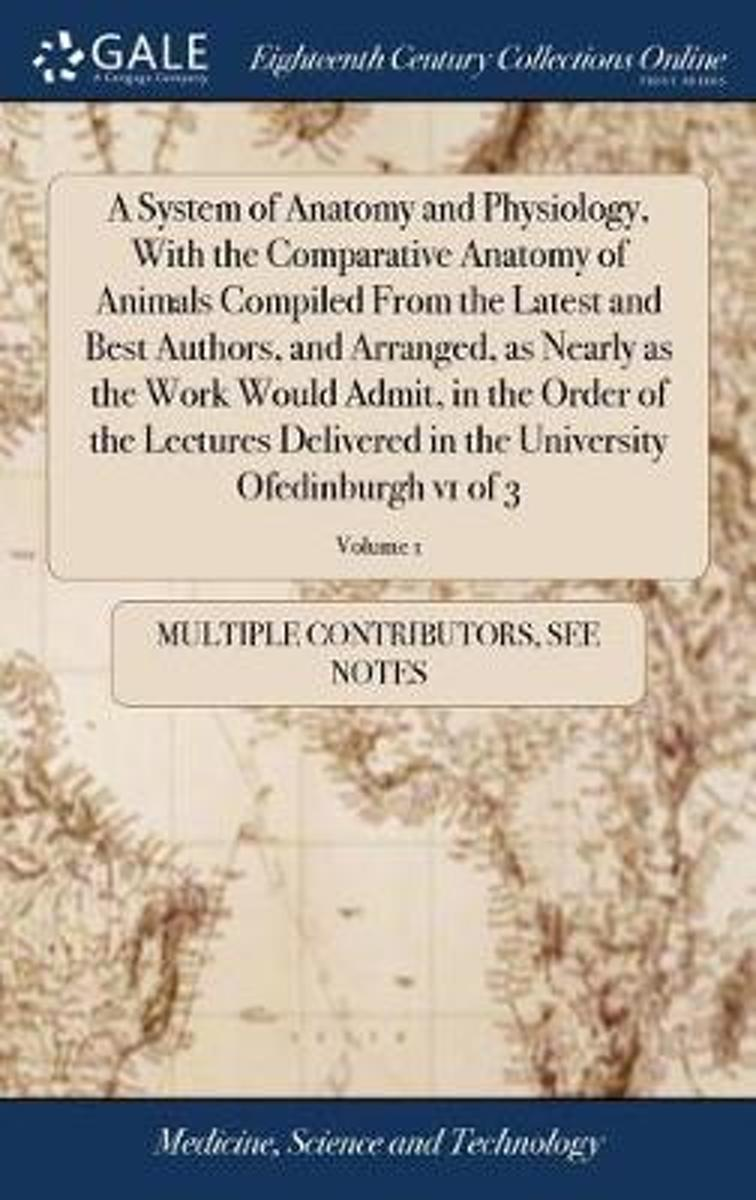 A System of Anatomy and Physiology, with the Comparative Anatomy of Animals Compiled from the Latest and Best Authors, and Arranged, as Nearly as the Work Would Admit, in the Order of the Lec