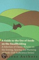 A Guide to the Use of Seeds on the Smallholding - A Selection of Classic Articles on the Sowing, Spacing and Warming of Seeds (Self-Sufficiency Series)