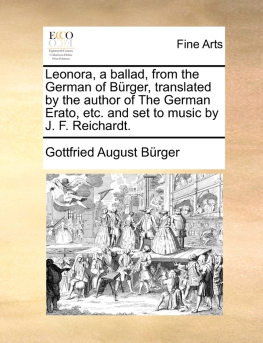 Leonora, a Ballad, from the German of Burger, Translated by the Author of the German Erato, Etc. and Set to Music by J. F. Reichardt.
