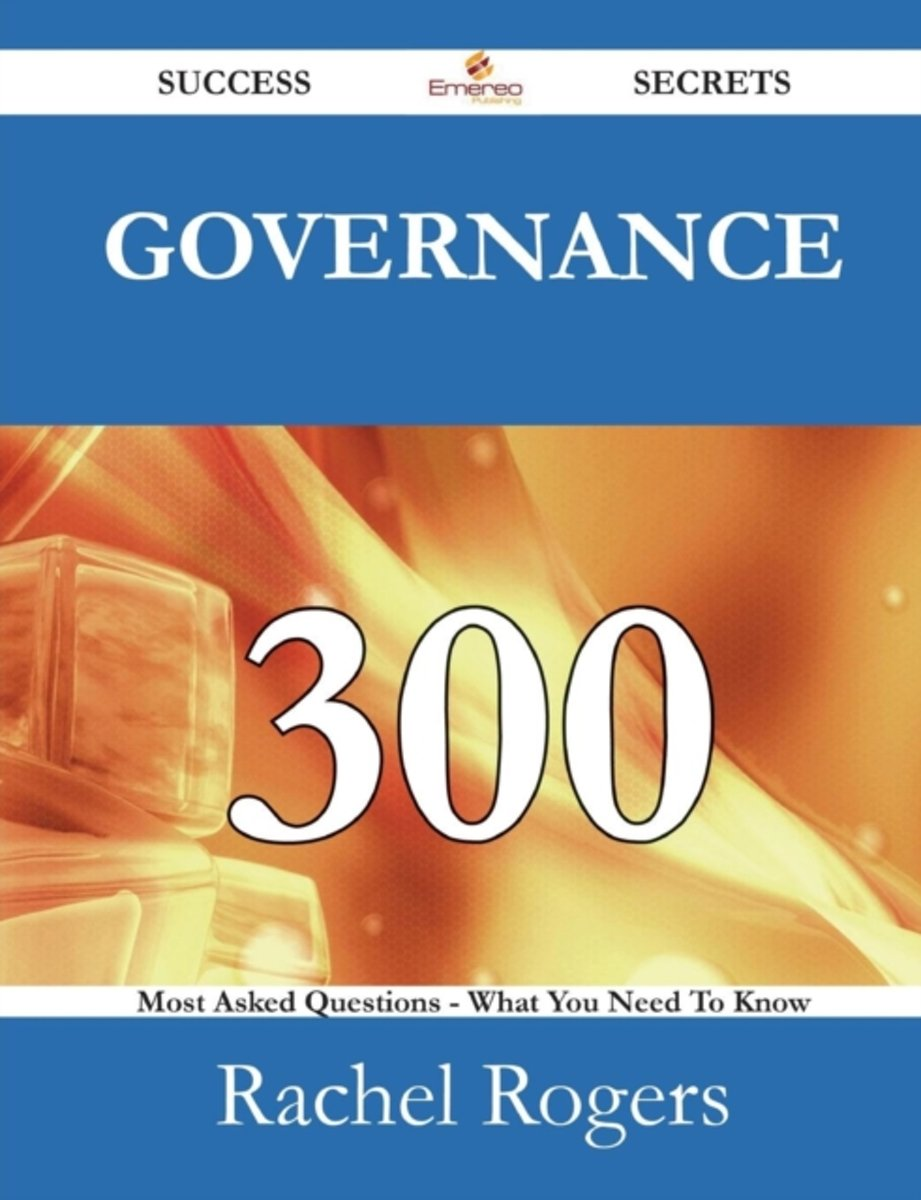 Governance 300 Success Secrets - 300 Most Asked Questions on Governance - What You Need to Know