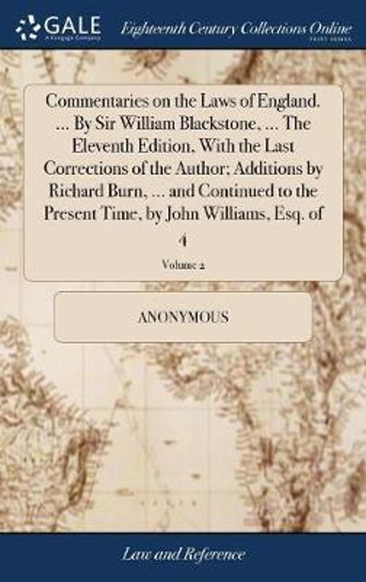 Commentaries on the Laws of England. ... by Sir William Blackstone, ... the Eleventh Edition, with the Last Corrections of the Author; Additions by Richard Burn, ... and Continued to the Pres