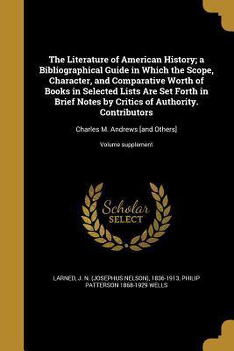 The Literature of American History; A Bibliographical Guide in Which the Scope, Character, and Comparative Worth of Books in Selected Lists Are Set Forth in Brief Notes by Critics of Authorit