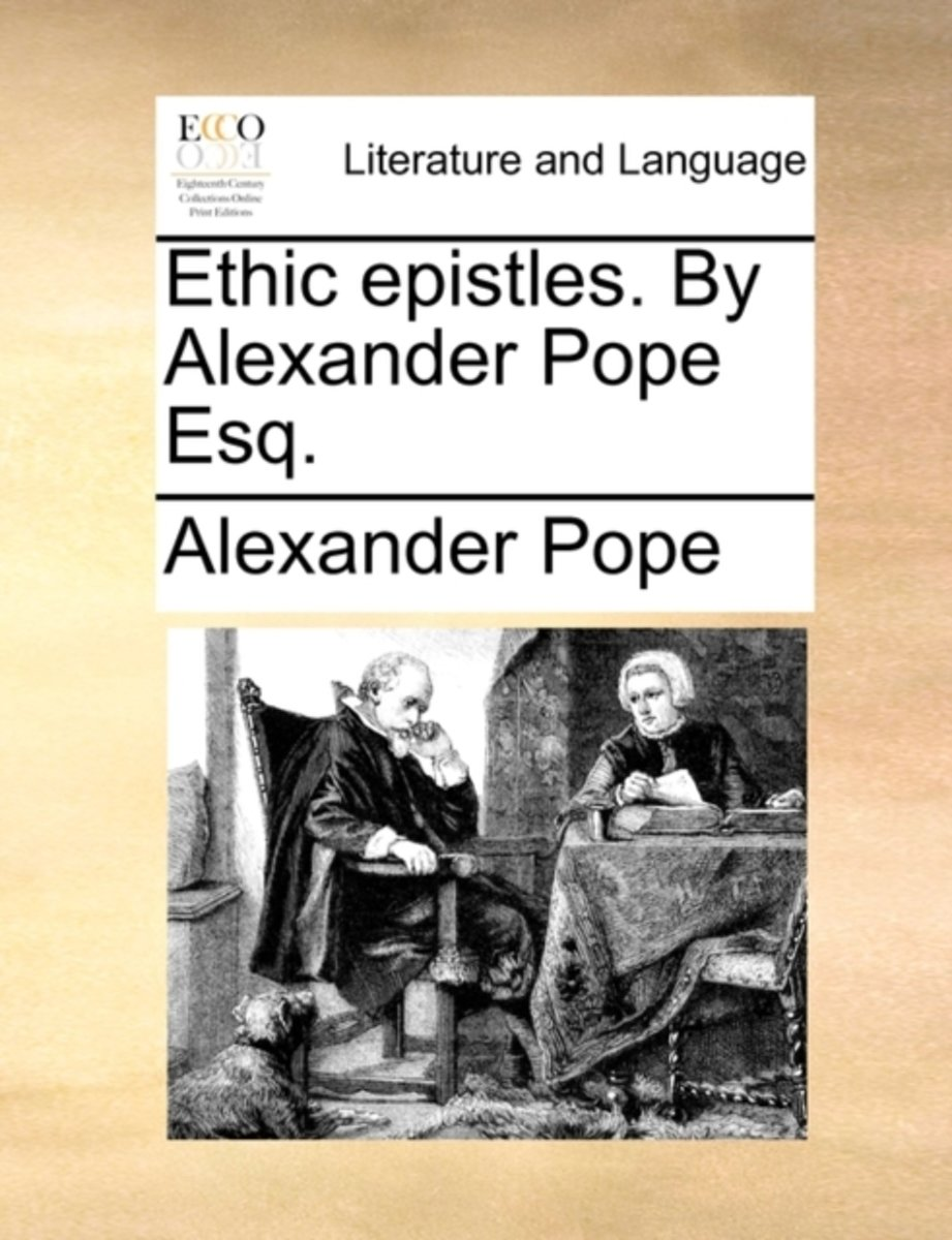 Ethic Epistles. by Alexander Pope Esq