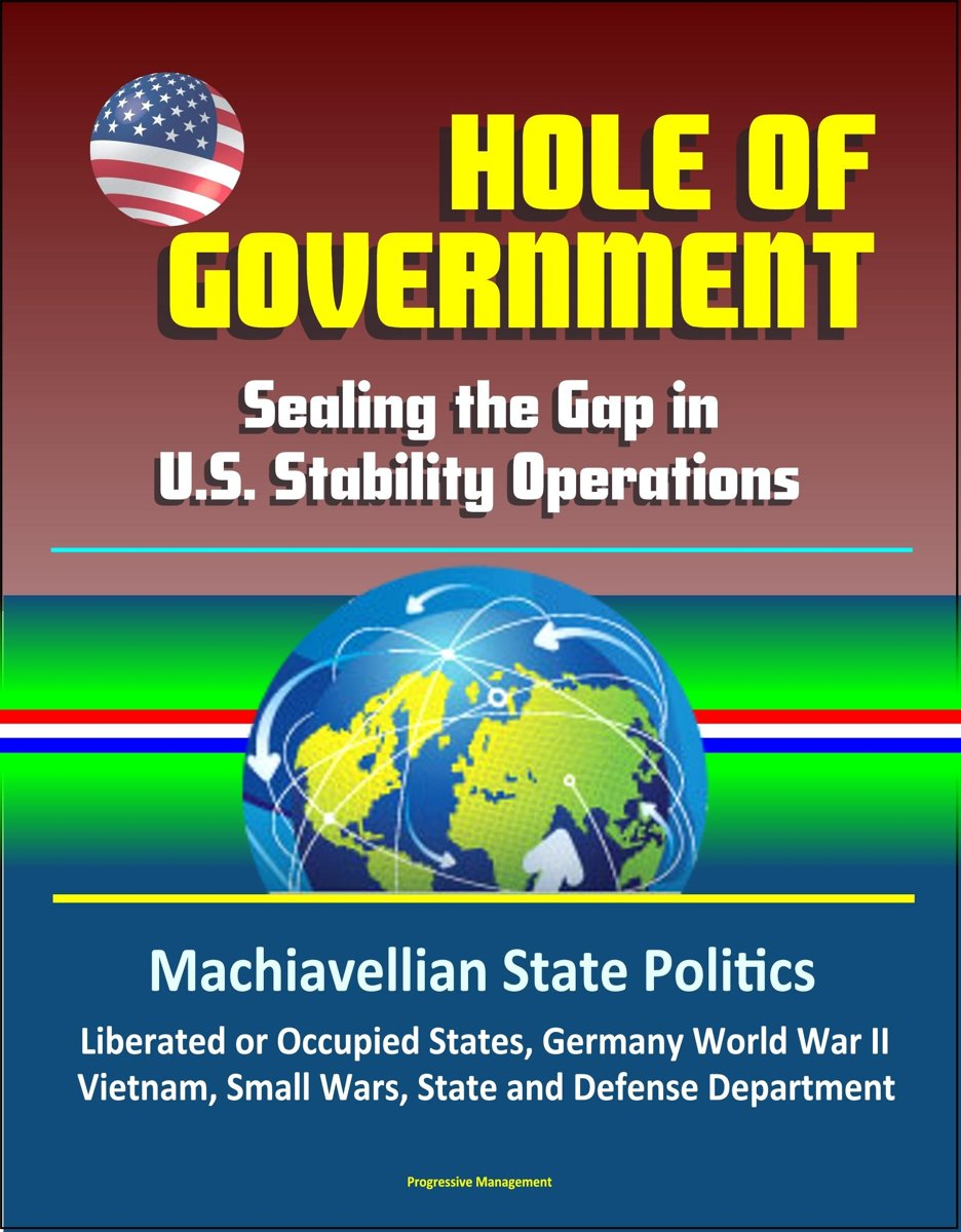 Hole of Government: Sealing the Gap in U.S. Stability Operations - Machiavellian State Politics, Liberated or Occupied States, Germany World War II, Vietnam, Small Wars, State and Defense Dep