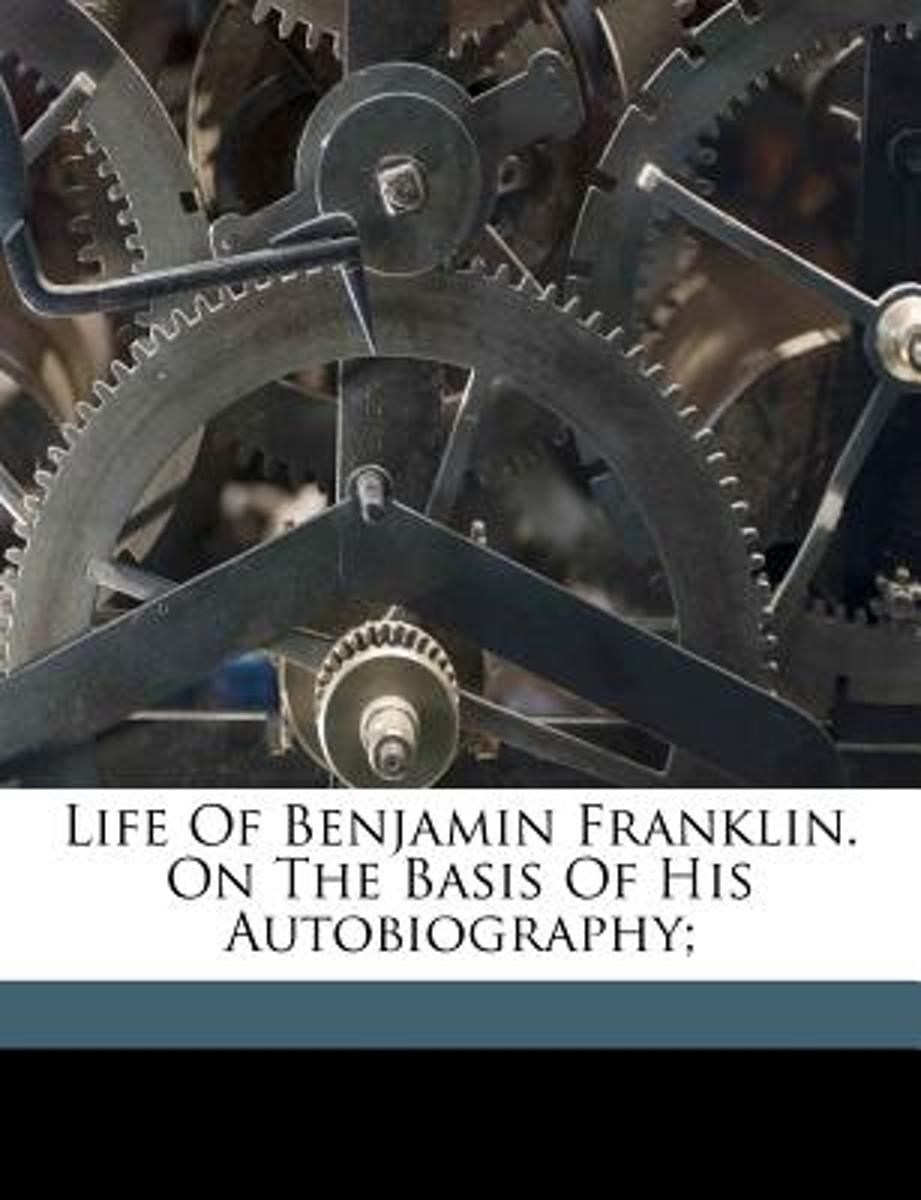 Life of Benjamin Franklin. on the Basis of His Autobiography;