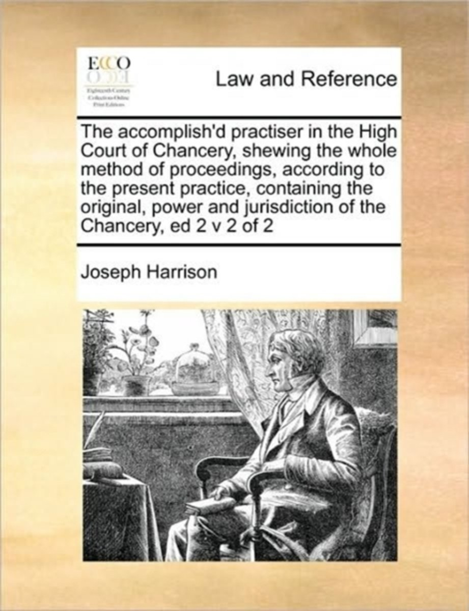 The Accomplish'd Practiser in the High Court of Chancery, Shewing the Whole Method of Proceedings, According to the Present Practice, Containing the Original, Power and Jurisdiction of the Ch