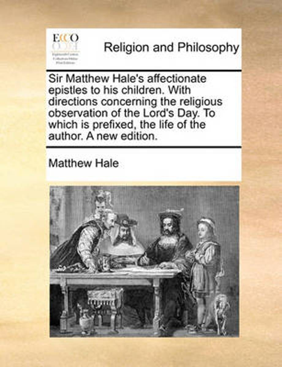 Sir Matthew Hale's Affectionate Epistles to His Children. with Directions Concerning the Religious Observation of the Lord's Day. to Which Is Prefixed, the Life of the Author. a New Edition.