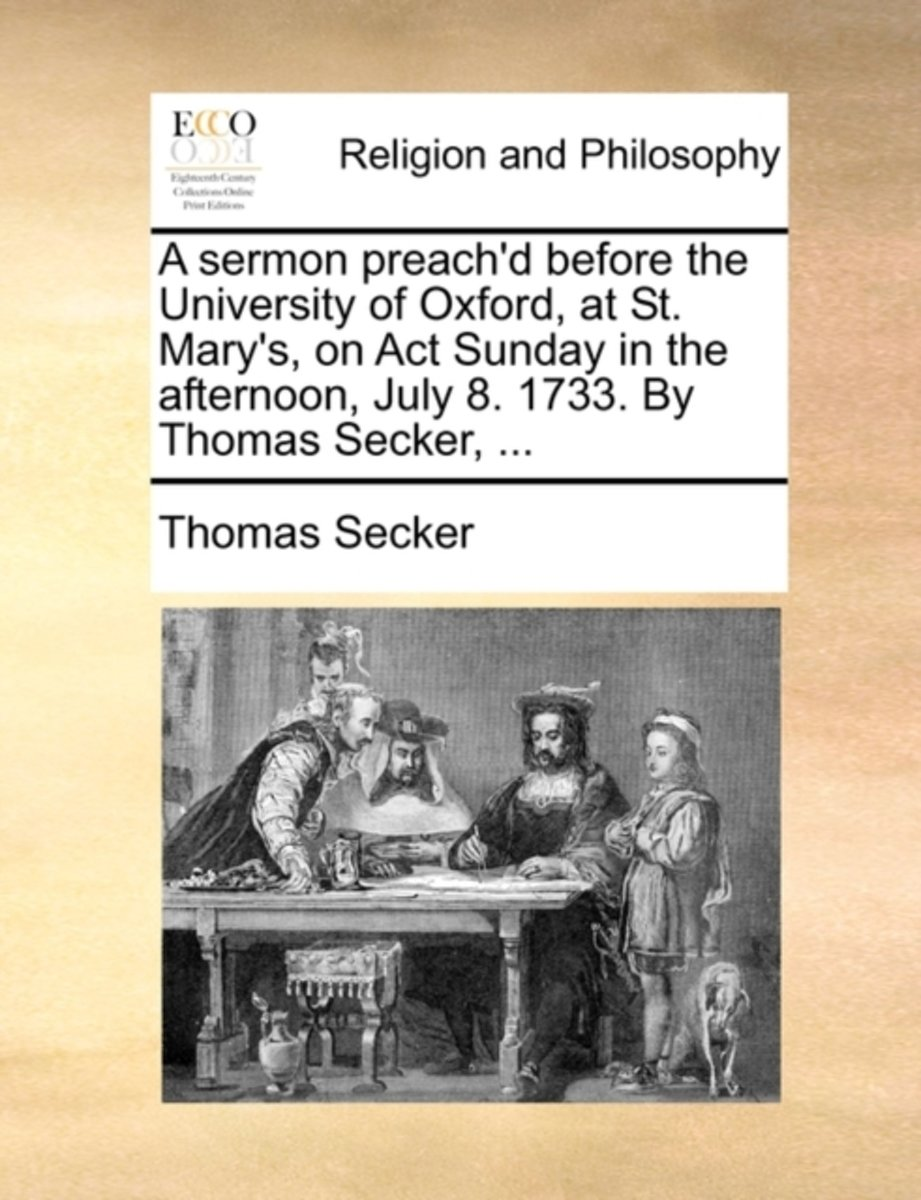 A Sermon Preach'd Before the University of Oxford, at St. Mary's, on ACT Sunday in the Afternoon, July 8. 1733. by Thomas Secker,