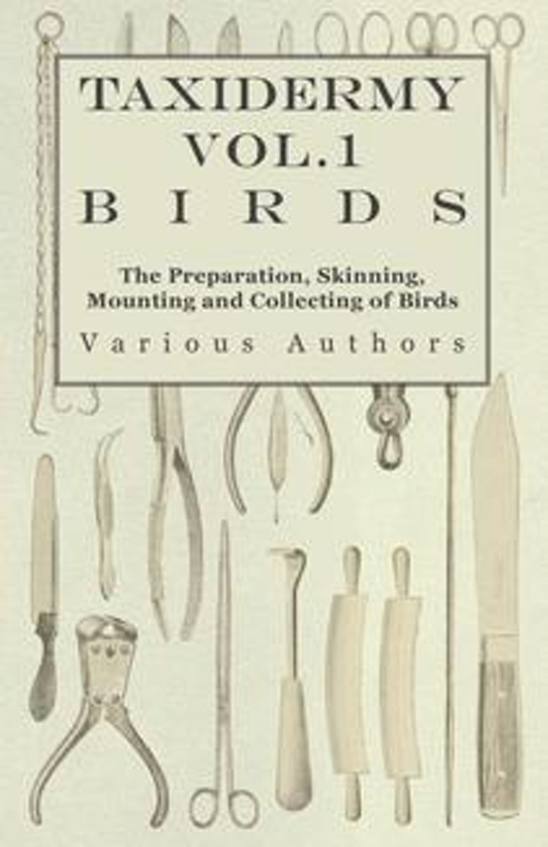 Taxidermy Vol.1 Birds - The Preparation, Skinning, Mounting and Collecting of Birds
