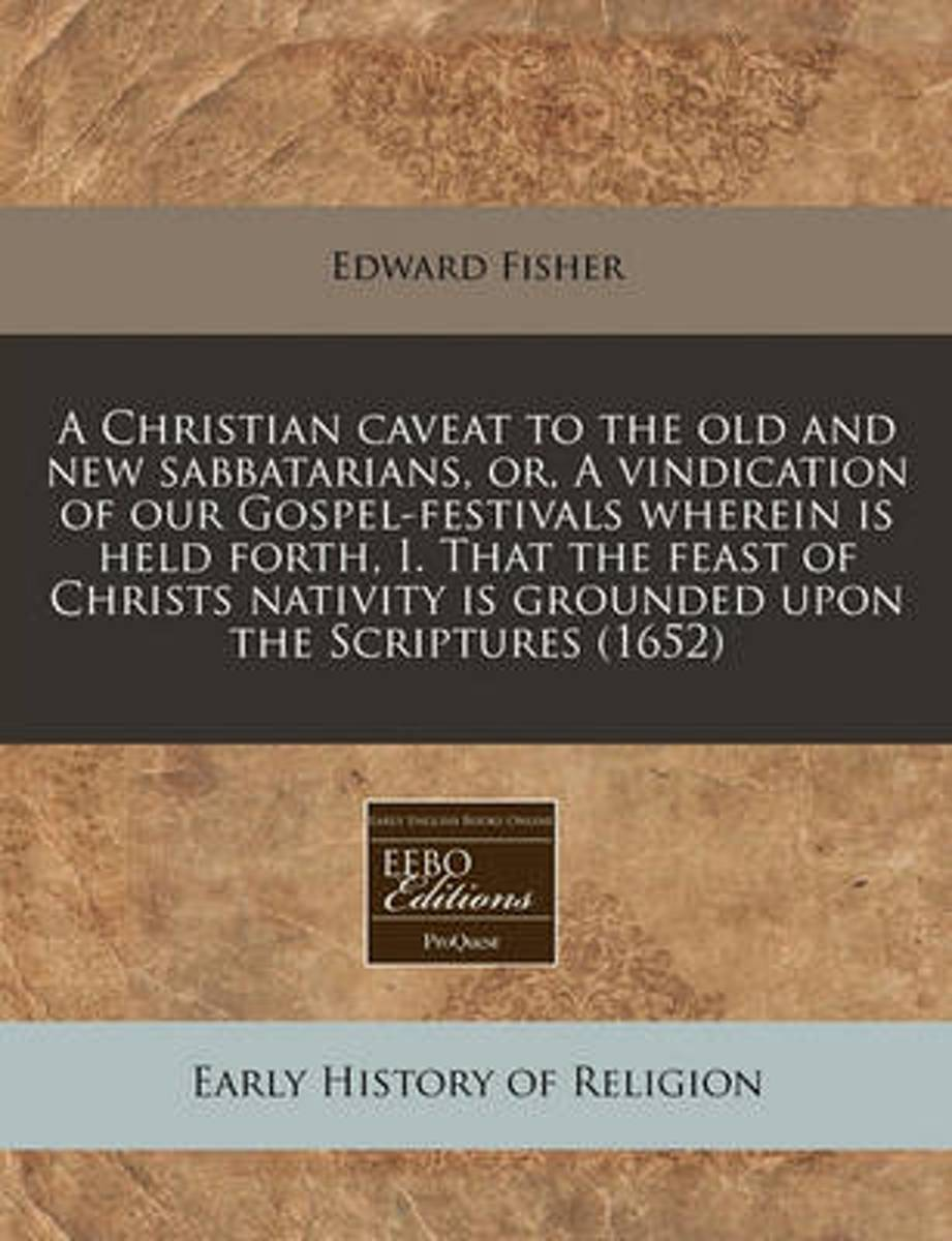 A Christian Caveat to the Old and New Sabbatarians, Or, a Vindication of Our Gospel-Festivals Wherein Is Held Forth, I. That the Feast of Christs Nativity Is Grounded Upon the Scriptures (165