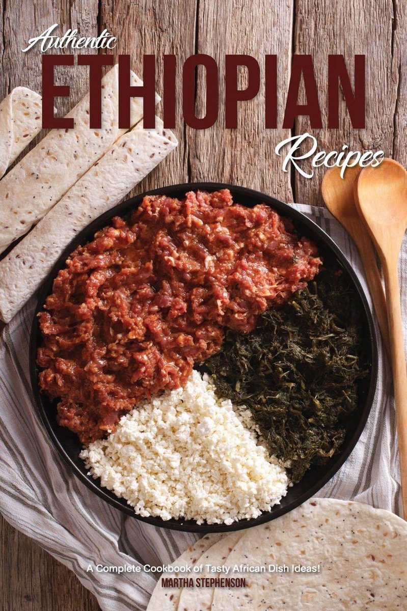 Authentic Ethiopian Recipes: A Complete Cookbook of Tasty African Dish Ideas!
