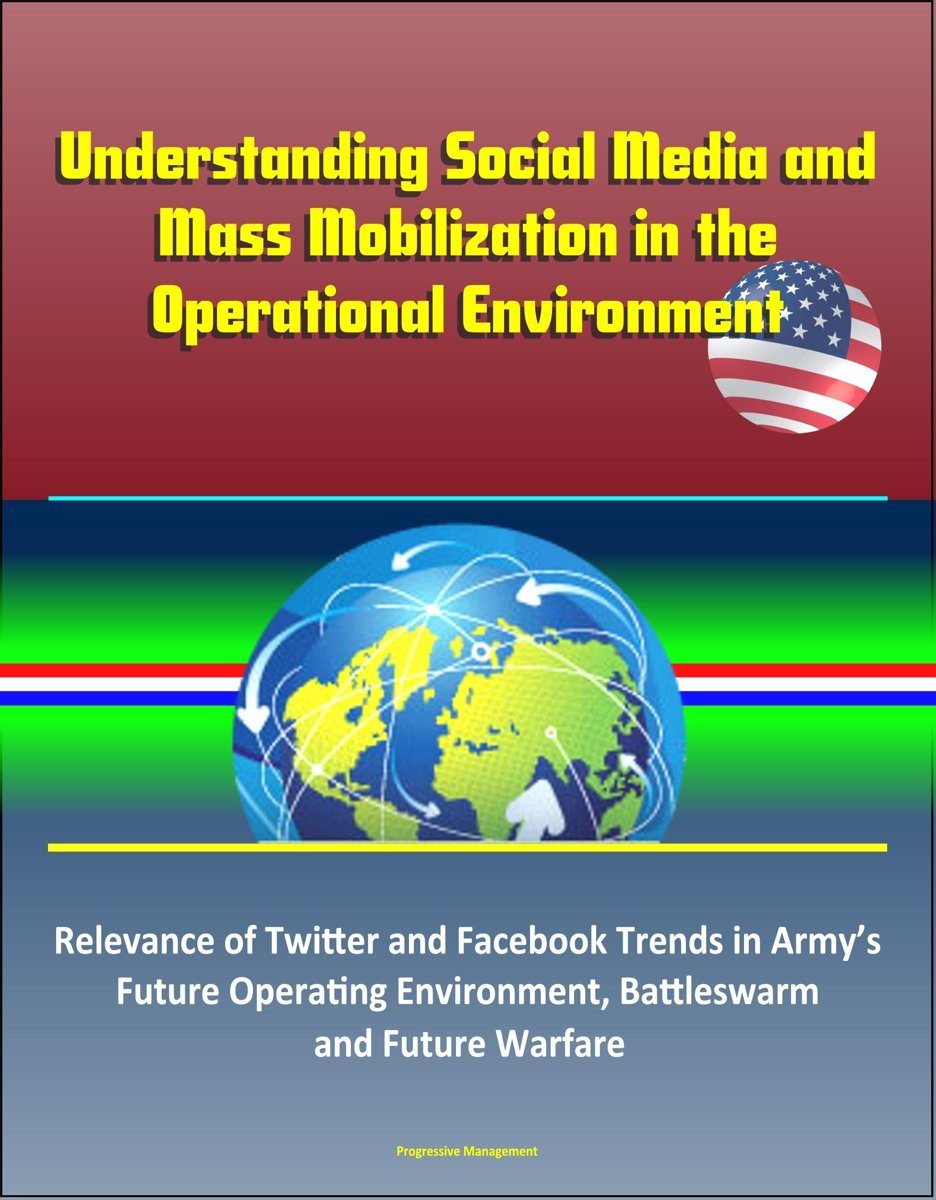 Understanding Social Media and Mass Mobilization in the Operational Environment: Relevance of Twitter and Facebook Trends in Army's Future Operating Environment, Battleswarm and Future Warfar