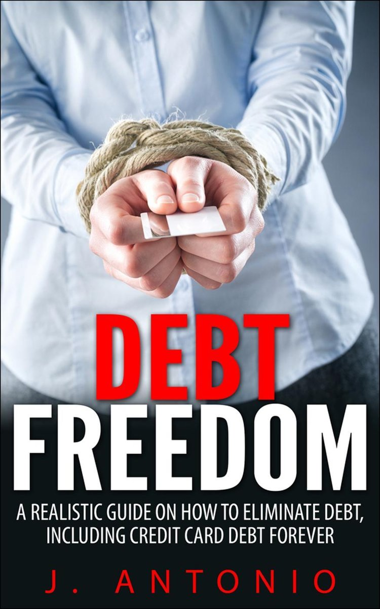 Debt Freedom: A Realistic Guide On How To Eliminate Debt, Including Credit Card Debt Forever