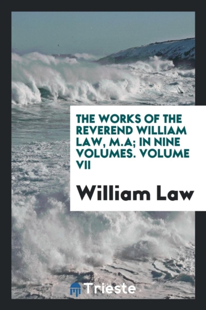 The Works of the Reverend William Law, M.A; In Nine Volumes. Volume VII