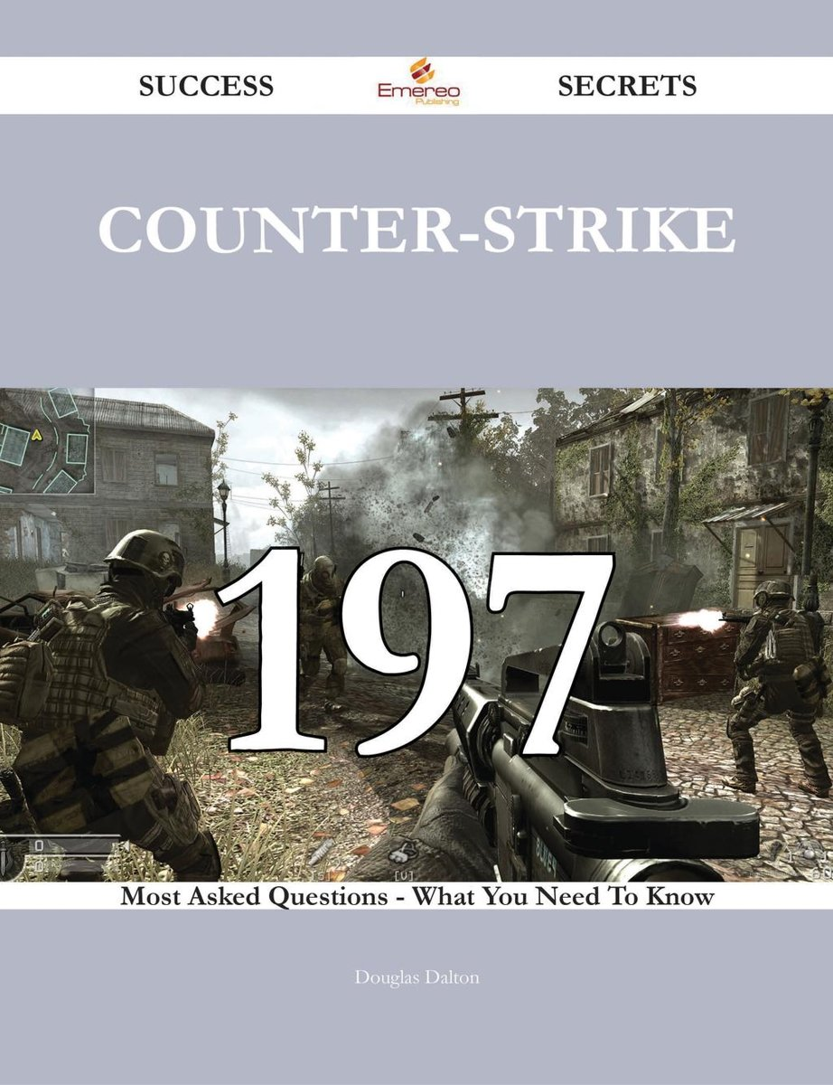 Counter-Strike 197 Success Secrets - 197 Most Asked Questions On Counter-Strike - What You Need To Know