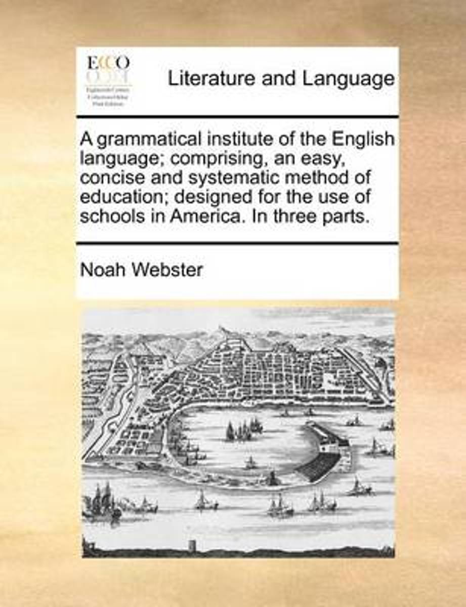 A Grammatical Institute of the English Language; Comprising, an Easy, Concise and Systematic Method of Education; Designed for the Use of Schools in America. in Three Parts.