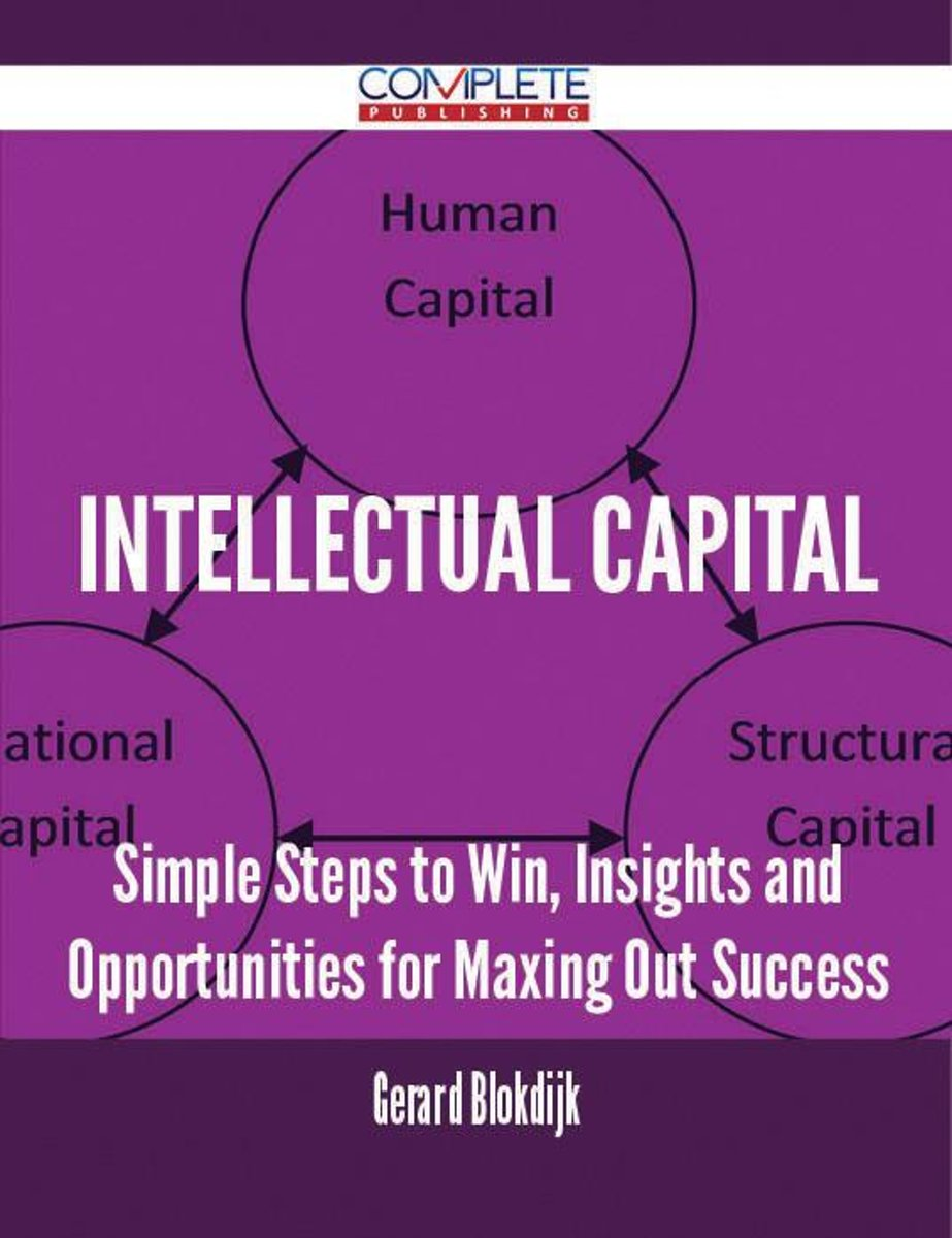 Intellectual Capital - Simple Steps to Win, Insights and Opportunities for Maxing Out Success