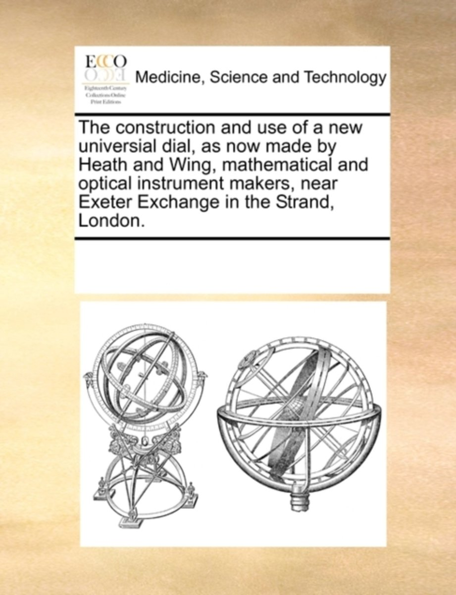 The Construction and Use of a New Universial Dial, as Now Made by Heath and Wing, Mathematical and Optical Instrument Makers, Near Exeter Exchange in the Strand, London