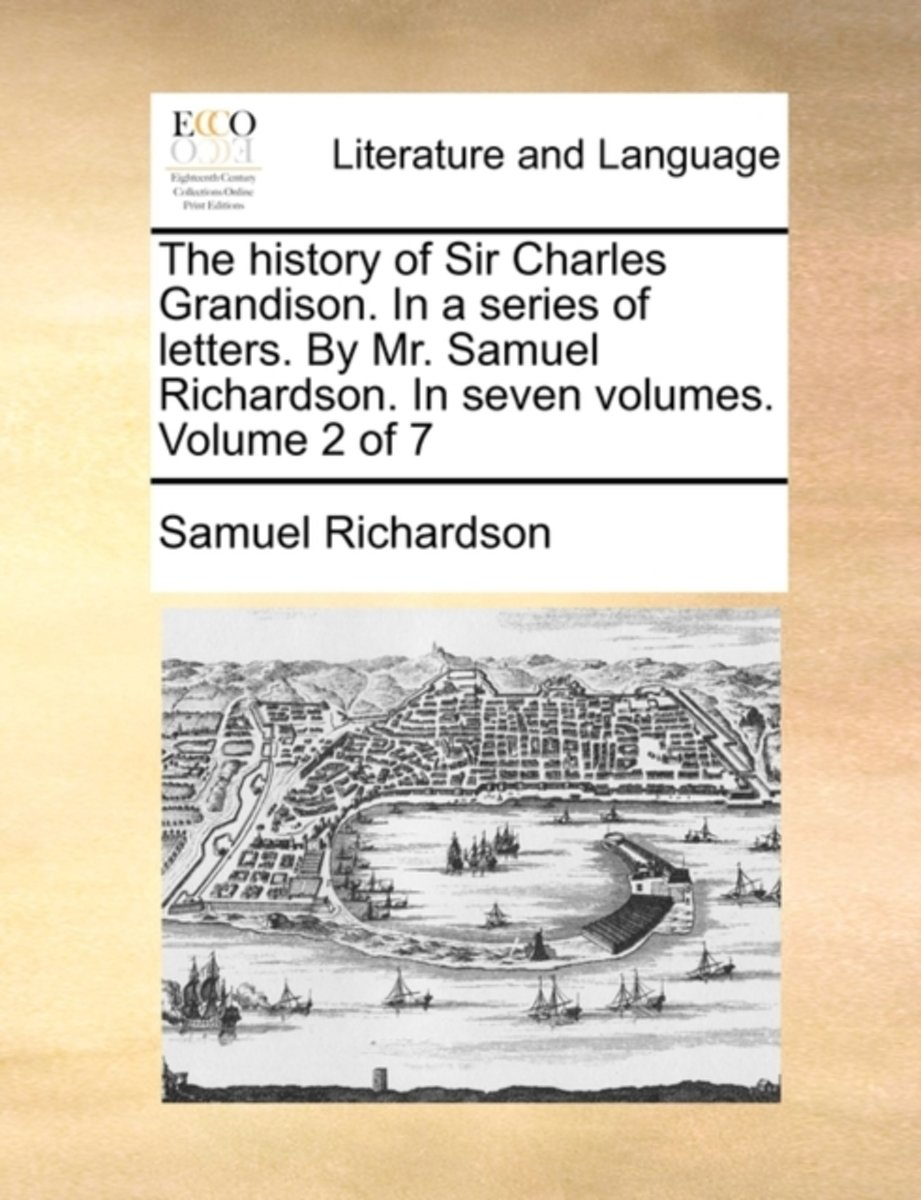 The History of Sir Charles Grandison. in a Series of Letters. by Mr. Samuel Richardson. in Seven Volumes. Volume 2 of 7