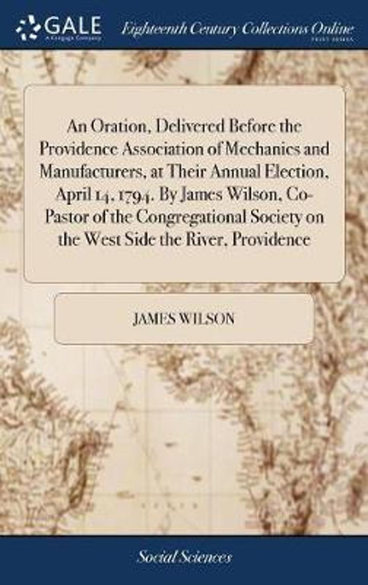 An Oration, Delivered Before the Providence Association of Mechanics and Manufacturers, at Their Annual Election, April 14, 1794. by James Wilson, Co-Pastor of the Congregational Society on t