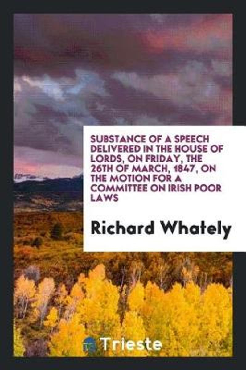 Substance of a Speech Delivered in the House of Lords, on Friday, the 26th of March, 1847, on the Motion for a Committee on Irish Poor Laws