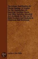 The Science And Practice Of Cheese Making - A Treatise On The Manufacture Of American Cheddar Cheese And Other Varieties, Intended As A Textbook For The Use Of Dairy Teachers And Students In