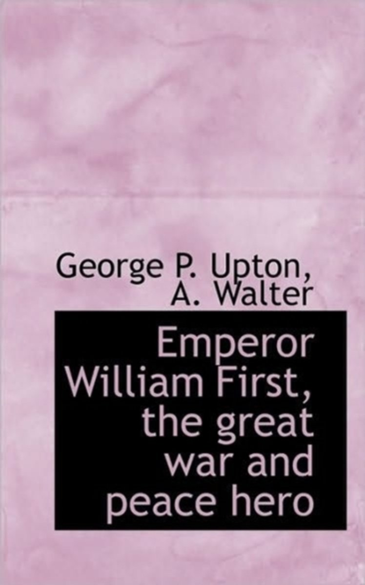 Emperor William First, the Great War and Peace Hero