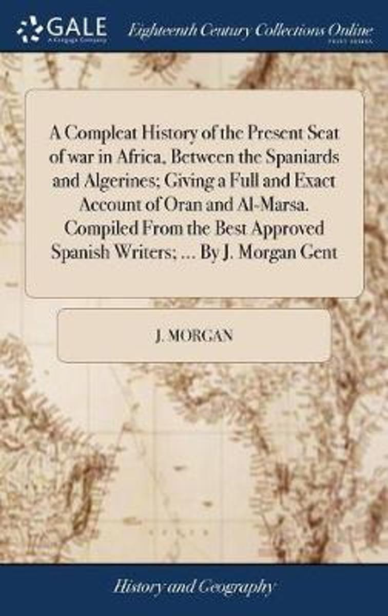 A Compleat History of the Present Seat of War in Africa, Between the Spaniards and Algerines; Giving a Full and Exact Account of Oran and Al-Marsa. Compiled from the Best Approved Spanish Wri image