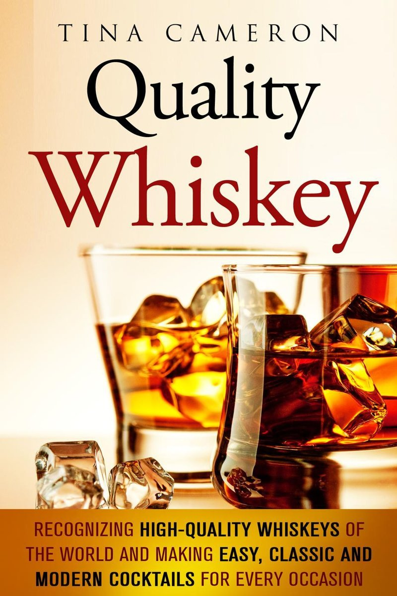 Quality Whiskey: Recognizing High-Quality Whiskeys of the World and Making Easy, Classic and Modern Cocktails for Every Occasion