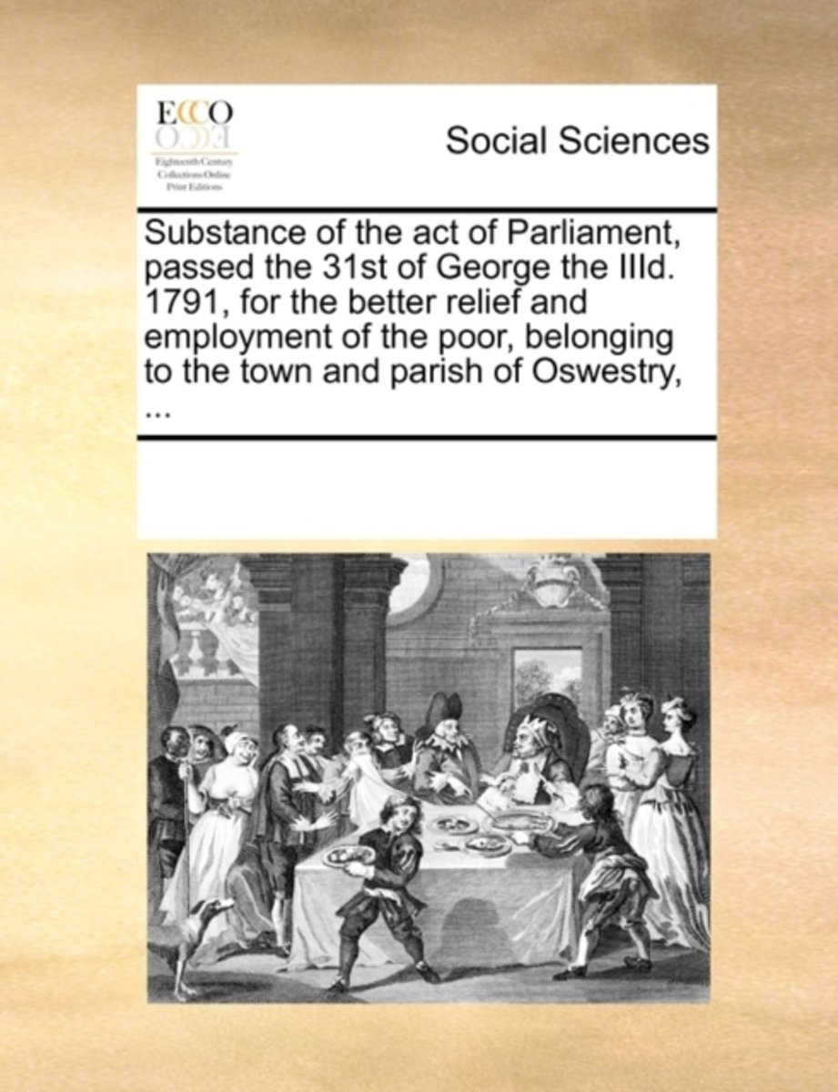 Substance of the Act of Parliament, Passed the 31st of George the IIID. 1791, for the Better Relief and Employment of the Poor, Belonging to the Town and Parish of Oswestry,