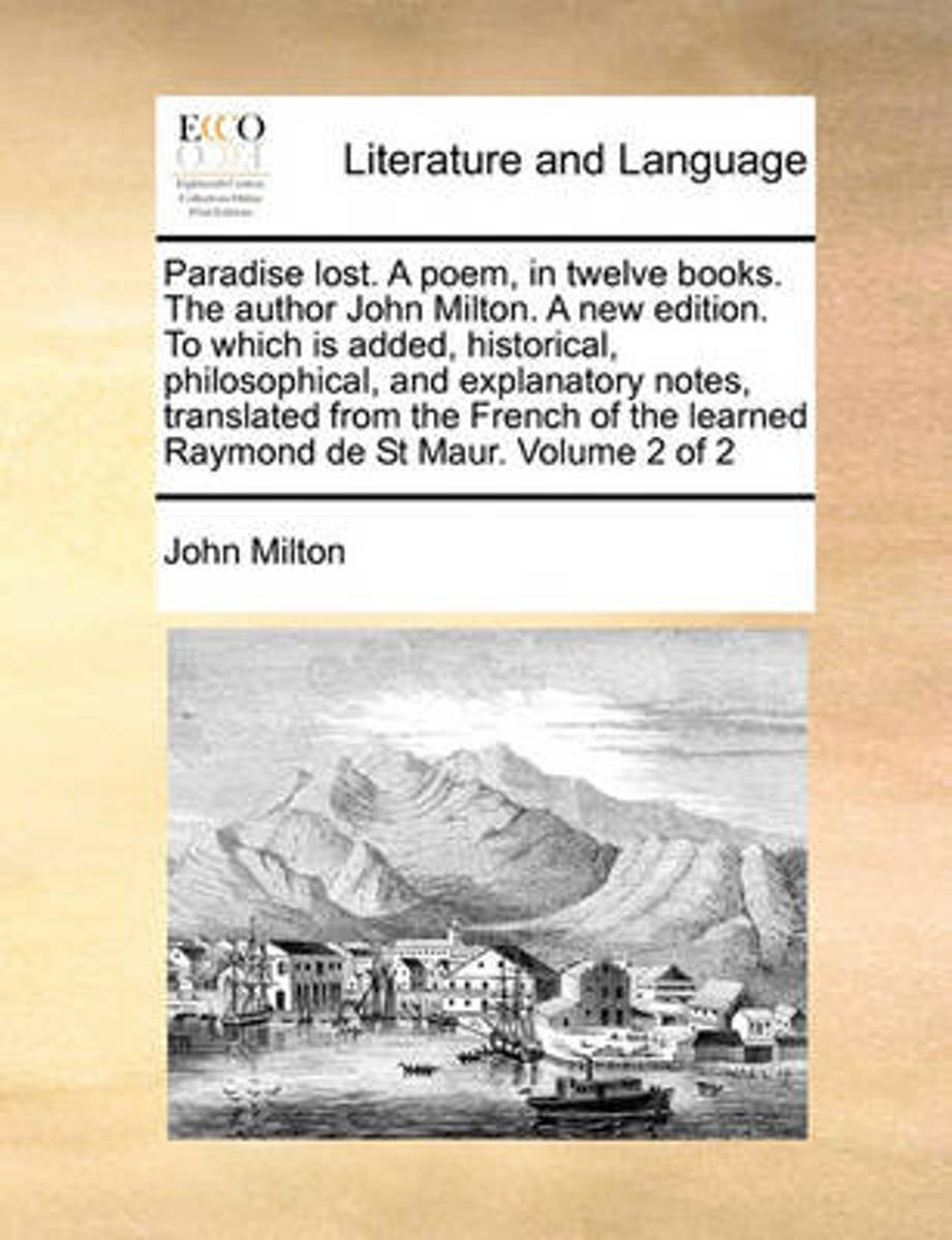 Paradise Lost. a Poem, in Twelve Books. the Author John Milton. a New Edition. to Which Is Added, Historical, Philosophical, and Explanatory Notes, Translated from the French of the Learned R