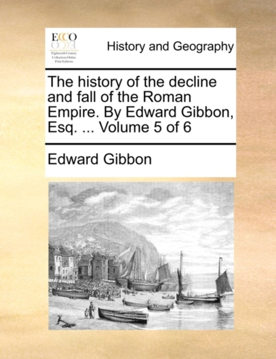 The History of the Decline and Fall of the Roman Empire. by Edward Gibbon, Esq. ... Volume 5 of 6