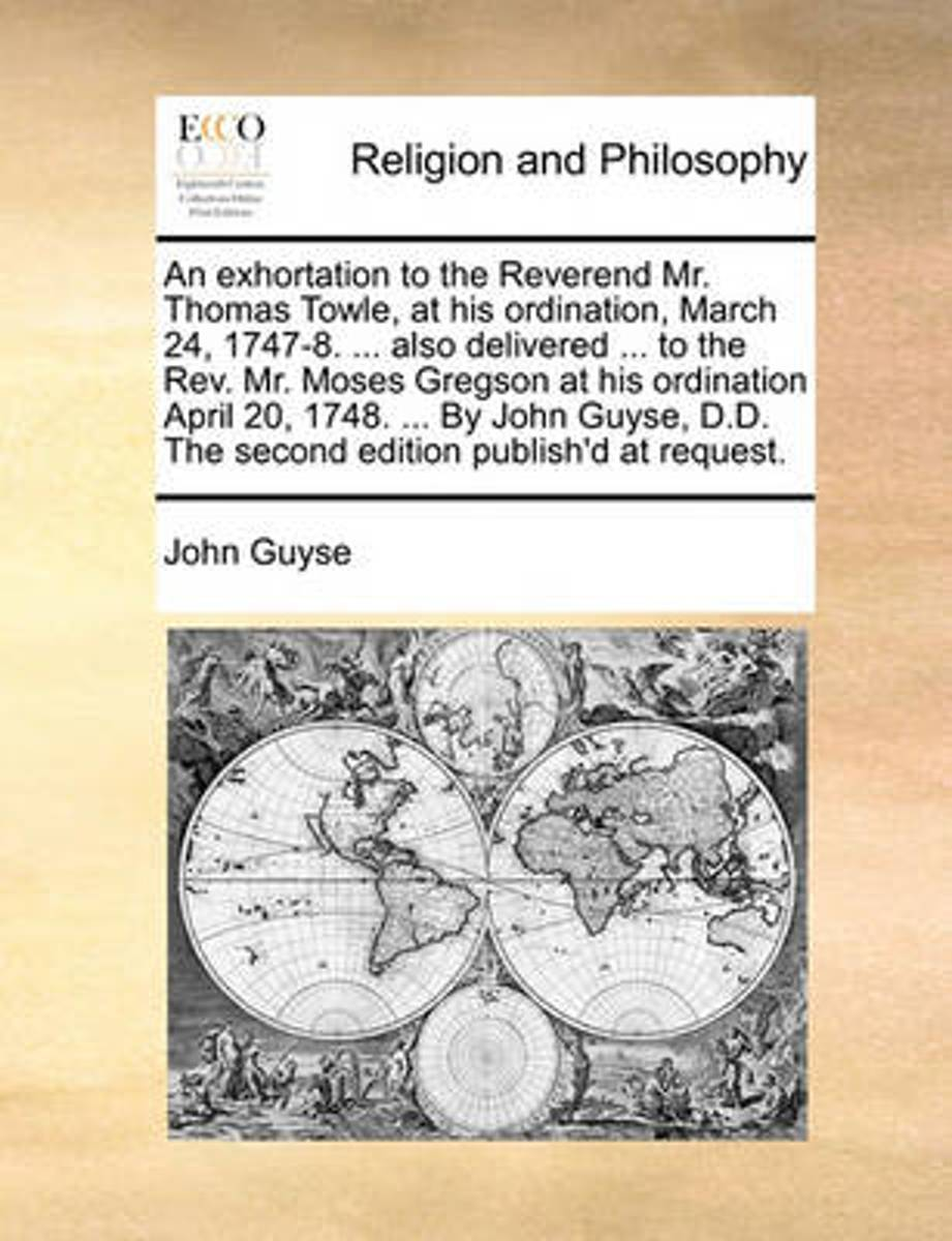 An Exhortation to the Reverend Mr. Thomas Towle, at His Ordination, March 24, 1747-8. ... Also Delivered ... to the Rev. Mr. Moses Gregson at His Ordination April 20, 1748. ... by John Guyse,