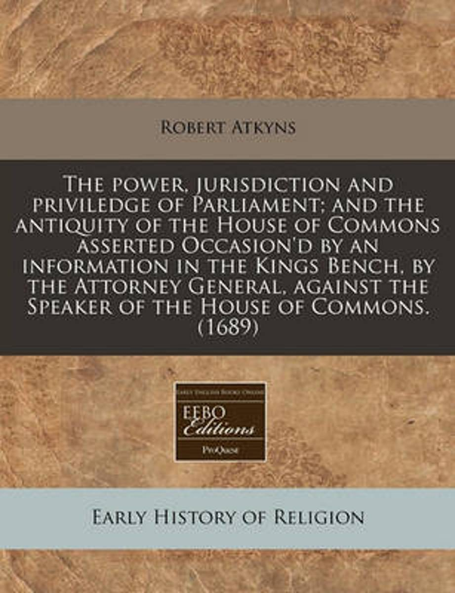 The Power, Jurisdiction and Priviledge of Parliament; And the Antiquity of the House of Commons Asserted Occasion'd by an Information in the Kings Bench, by the Attorney General, Against the