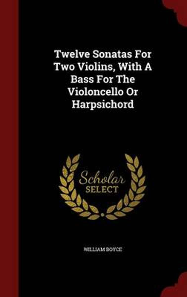 Twelve Sonatas for Two Violins, with a Bass for the Violoncello or Harpsichord