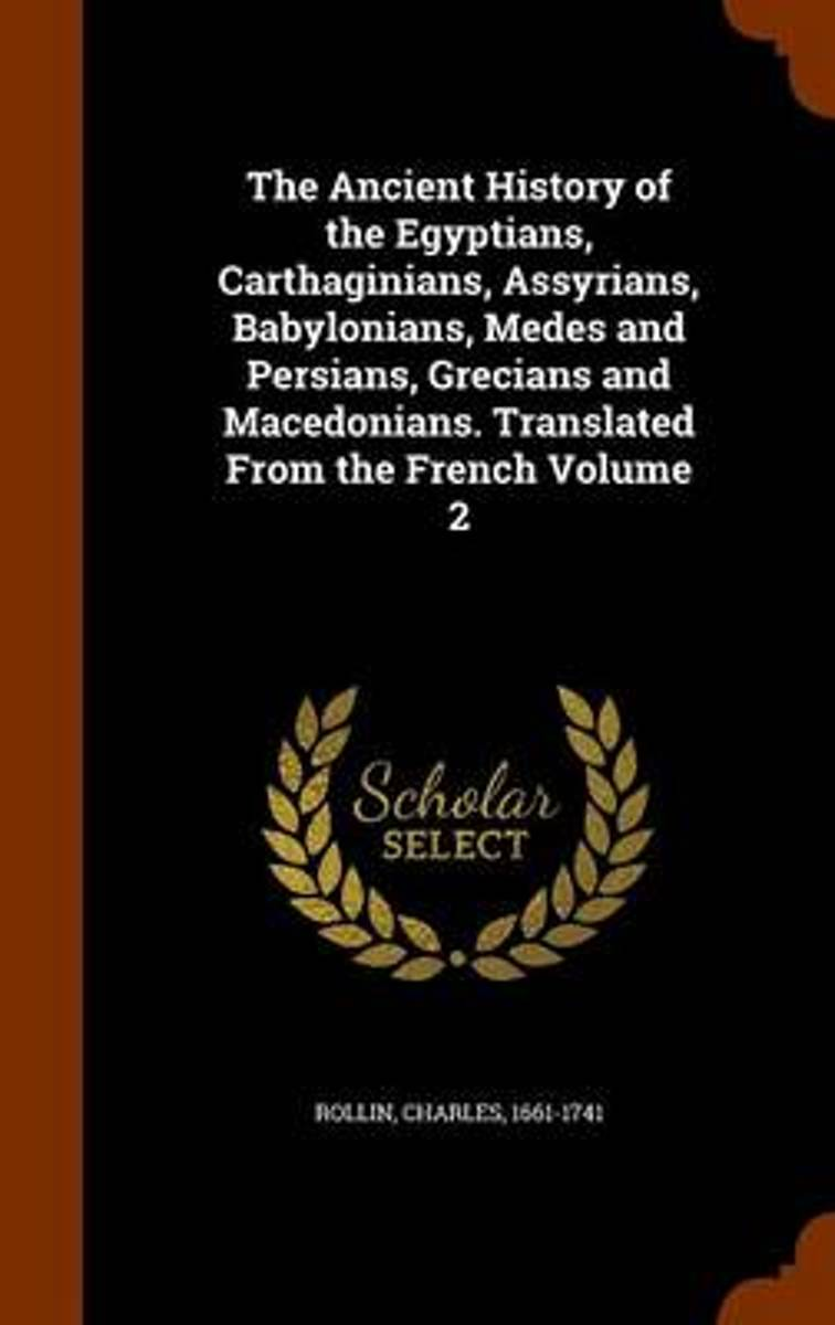 The Ancient History of the Egyptians, Carthaginians, Assyrians, Babylonians, Medes and Persians, Grecians and Macedonians. Translated from the French Volume 2