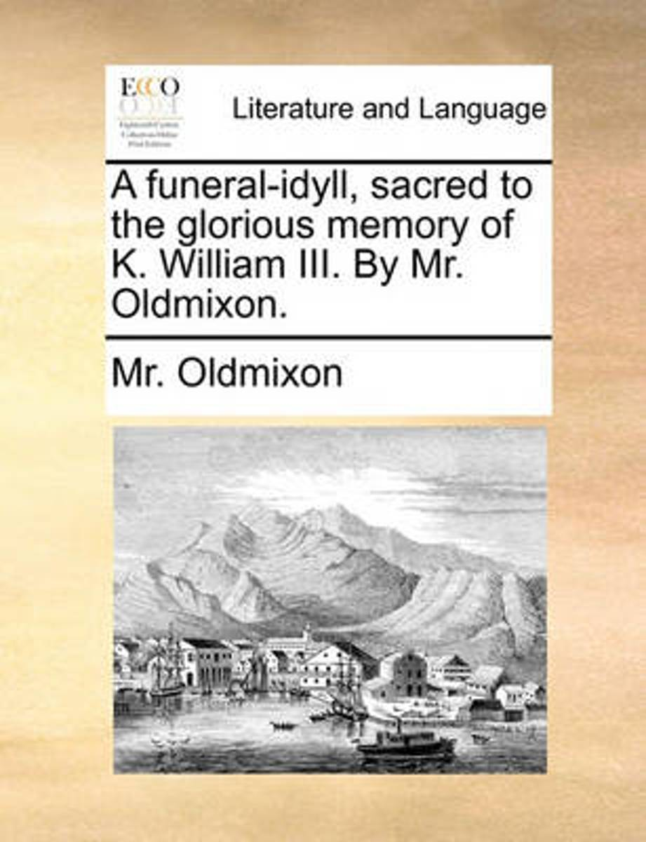 A Funeral-Idyll, Sacred to the Glorious Memory of K. William III. by Mr. Oldmixon.