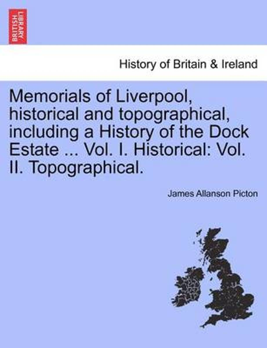 Memorials of Liverpool, Historical and Topographical, Including a History of the Dock Estate ... Vol. I. Historical