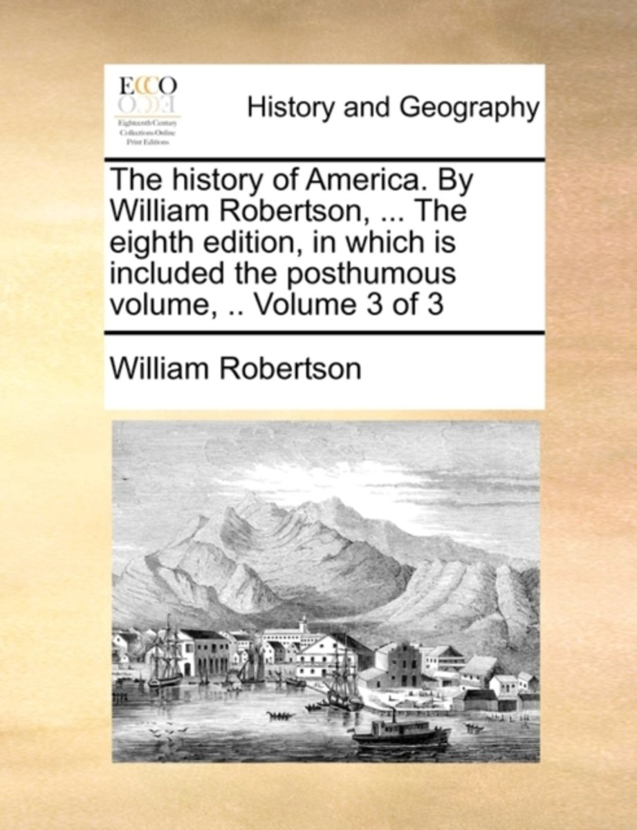 The History of America. by William Robertson, ... the Eighth Edition, in Which Is Included the Posthumous Volume, .. Volume 3 of 3