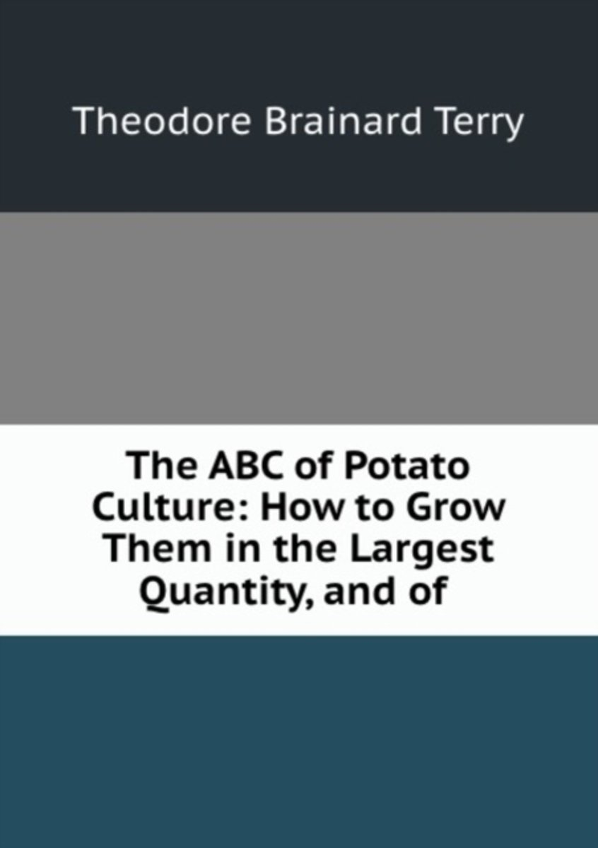The ABC of Potato Culture: How to Grow Them in the Largest Quantity, and of .