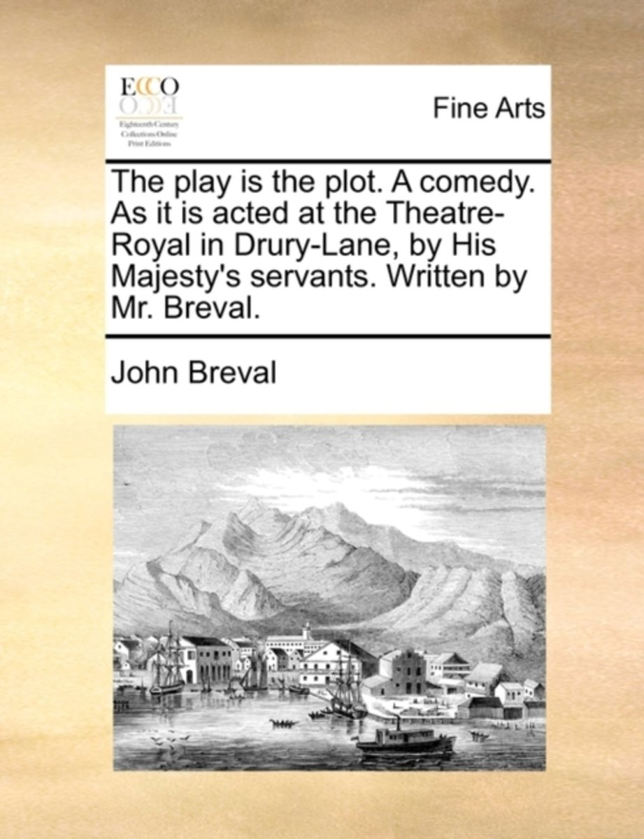 The Play Is the Plot. a Comedy. as It Is Acted at the Theatre-Royal in Drury-Lane, by His Majesty's Servants. Written by Mr. Breval