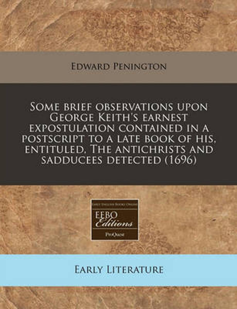 Some Brief Observations Upon George Keith's Earnest Expostulation Contained in a PostScript to a Late Book of His, Entituled, the Antichrists and Sadducees Detected (1696)
