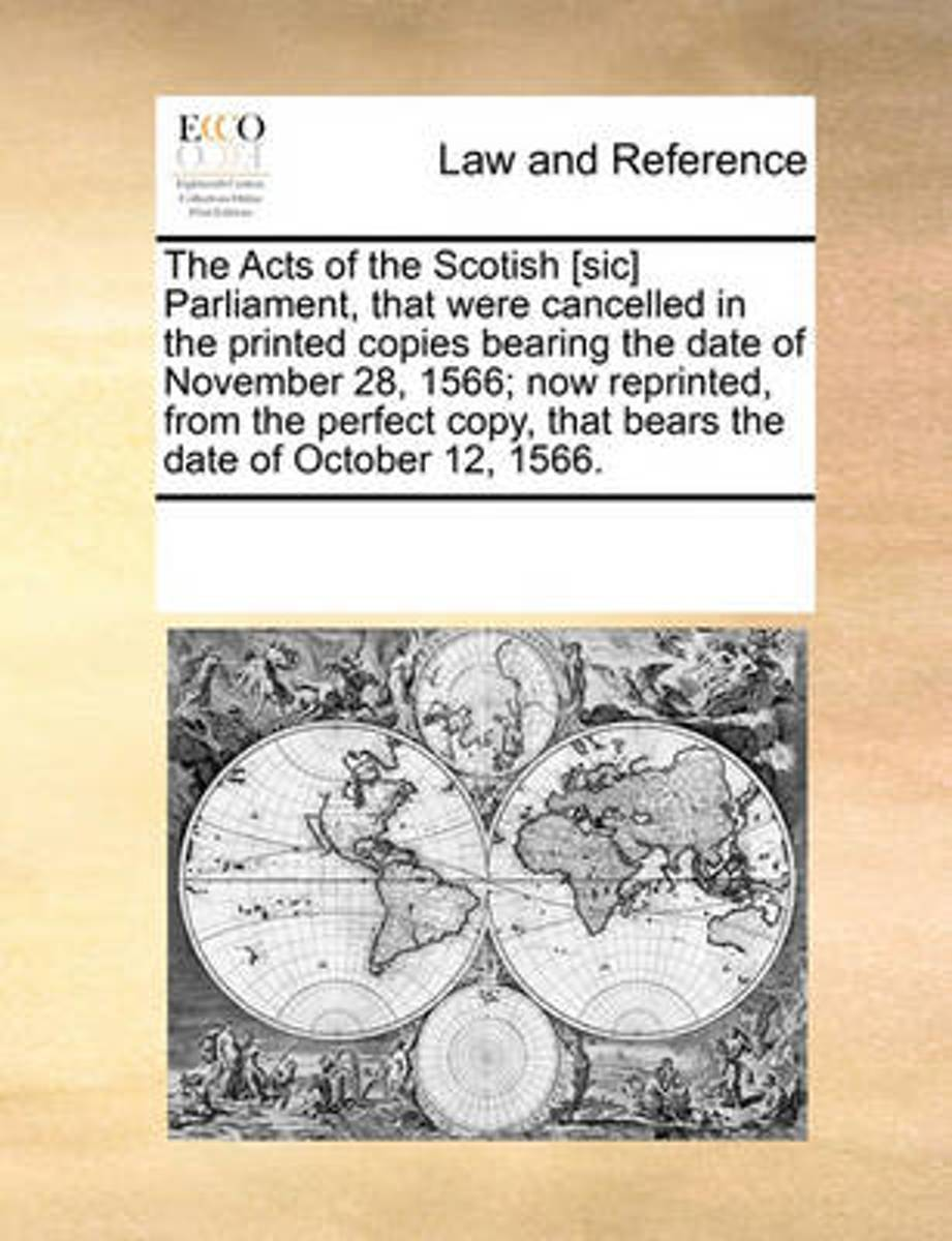 The Acts of the Scotish [Sic] Parliament, That Were Cancelled in the Printed Copies Bearing the Date of November 28, 1566; Now Reprinted, from the Perfect Copy, That Bears the Date of October
