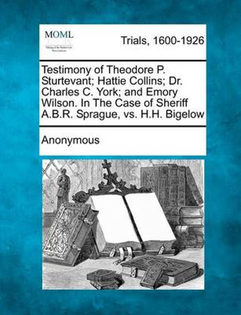 Testimony of Theodore P. Sturtevant; Hattie Collins; Dr. Charles C. York; And Emory Wilson. in the Case of Sheriff A.B.R. Sprague, vs. H.H. Bigelow
