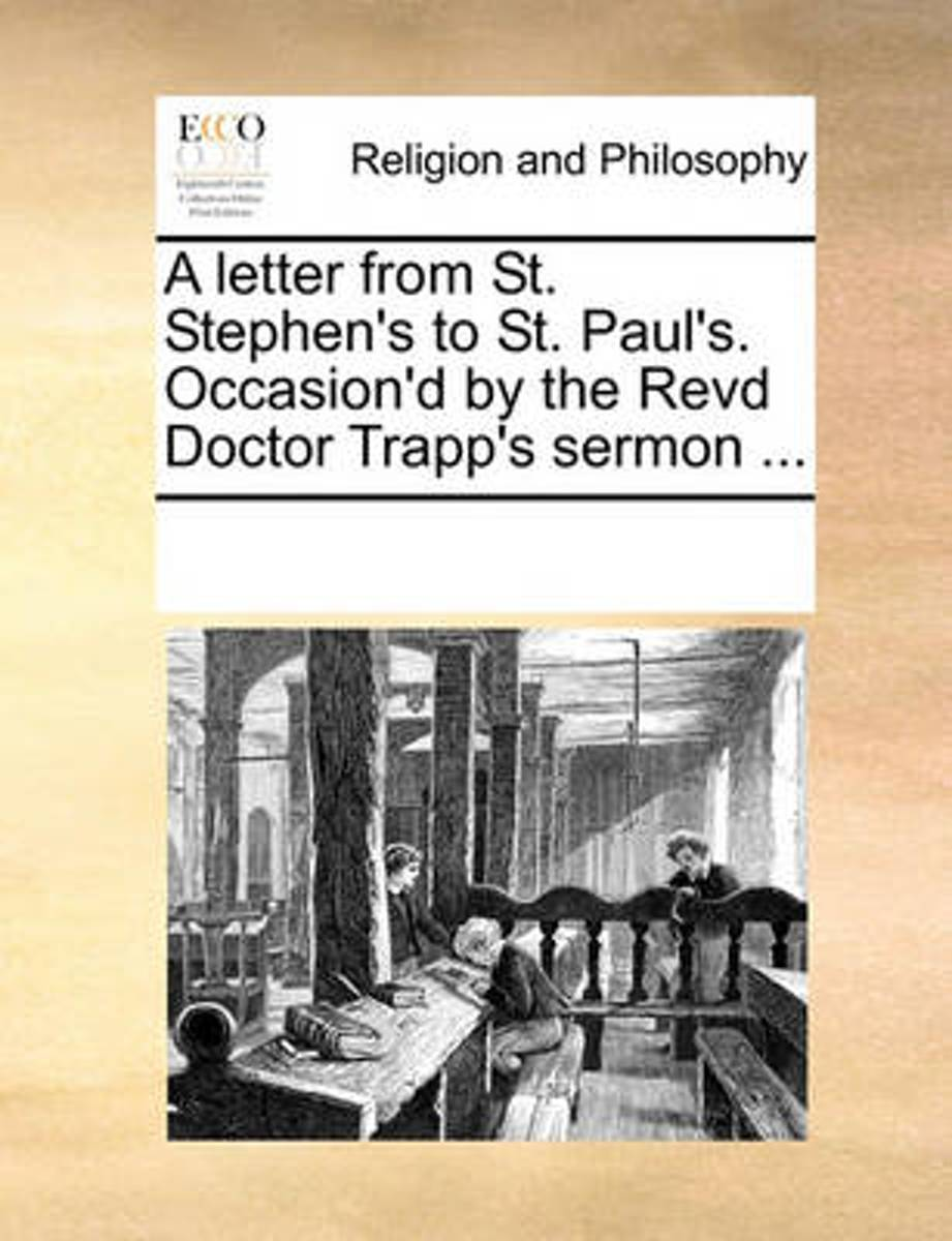 A Letter from St. Stephen's to St. Paul's. Occasion'd by the Revd Doctor Trapp's Sermon