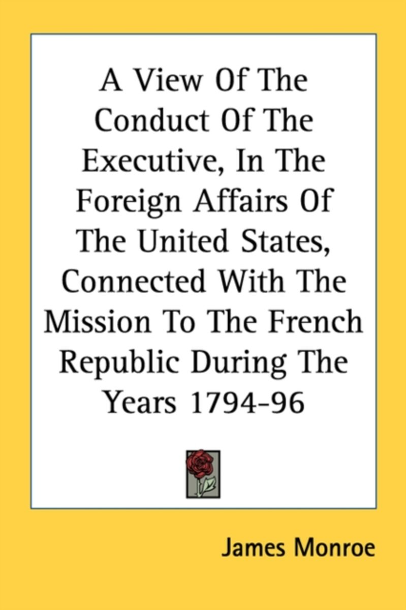 A View of the Conduct of the Executive, in the Foreign Affairs of the United States, Connected with the Mission to the French Republic During the Years 1794-96